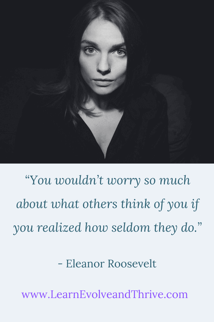 You wouldnt worry so much about what others think of you if you realized how seldom they do Eleanor Roosevelt Quote